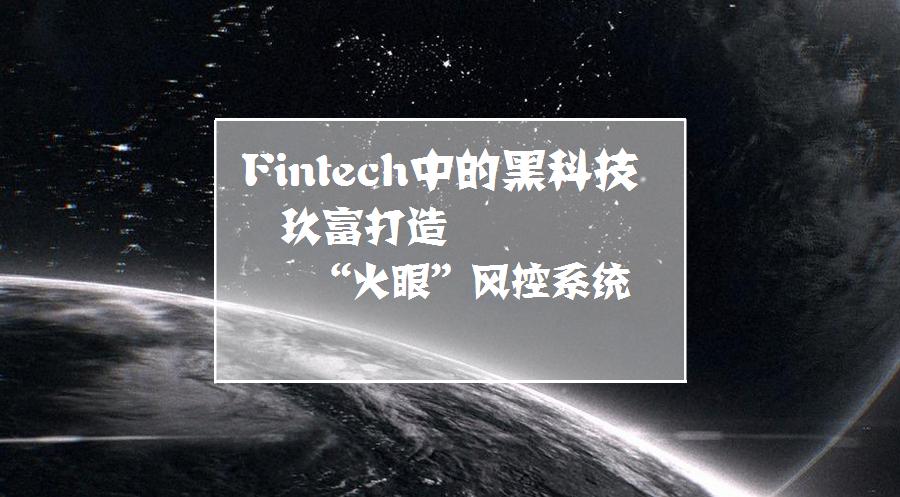 "Fintech中的黑科技,玖富打造 ""火眼""风控系统"