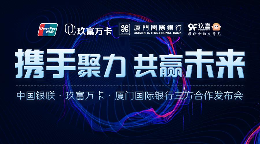 北京银联与厦门国际银行、玖富万卡 共建银行-机构账户跨界融合的商业体系
