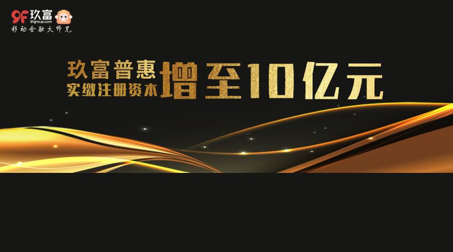 玖富普惠实缴注册资本增至10亿 合规水平综合实力跃新高